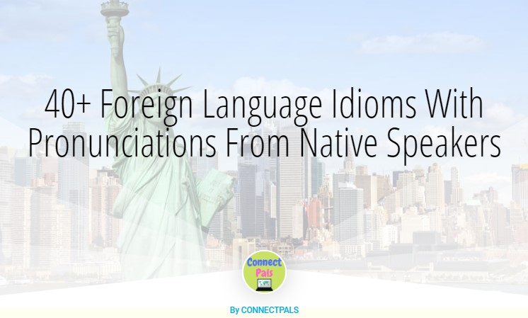 40+ Foreign Language Idioms With Pronunciations From Native Speakers